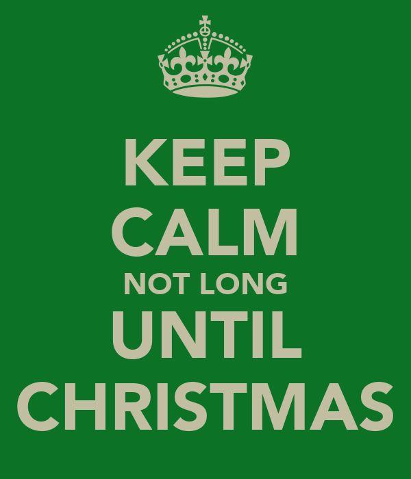 KEEP CALM NOT LONG UNTIL CHRISTMAS