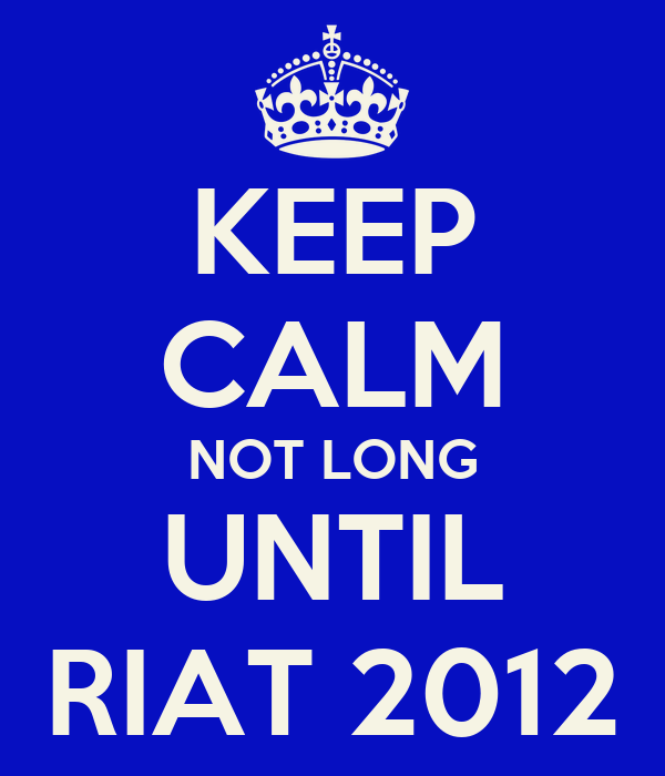 KEEP CALM NOT LONG UNTIL RIAT 2012