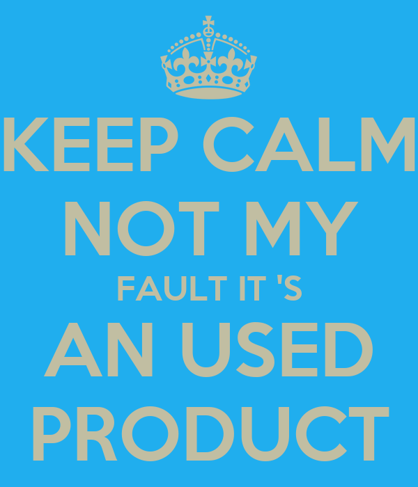KEEP CALM NOT MY FAULT IT 'S AN USED PRODUCT