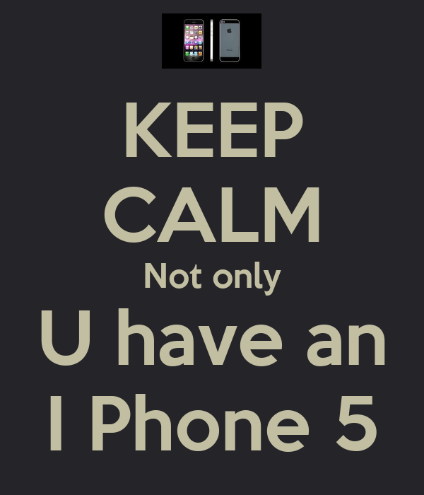 KEEP CALM Not only U have an I Phone 5