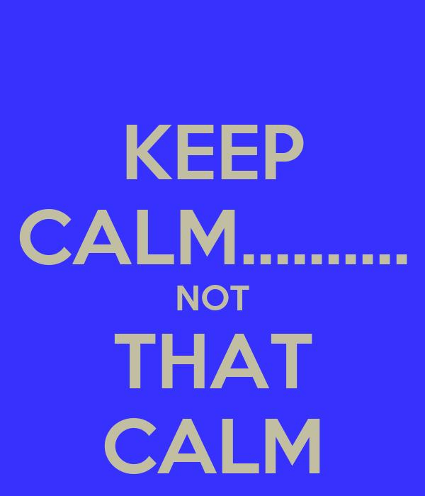 KEEP CALM.......... NOT THAT CALM