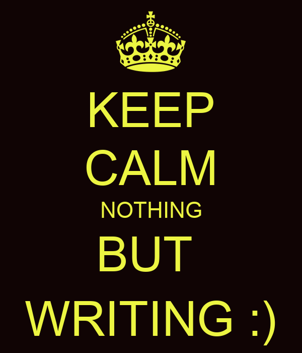 KEEP CALM NOTHING BUT  WRITING :)