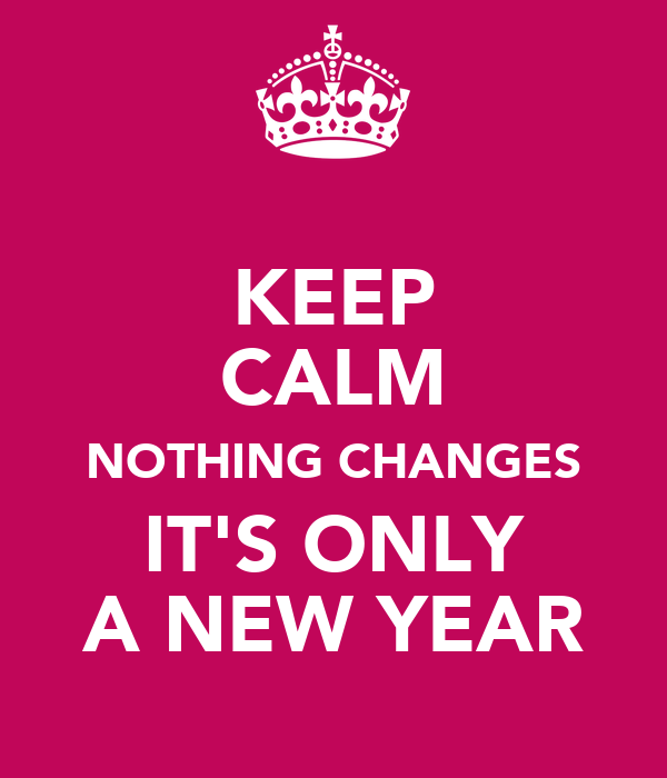 KEEP CALM NOTHING CHANGES IT'S ONLY A NEW YEAR