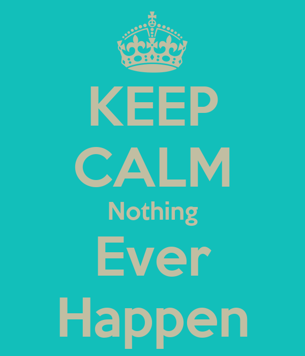KEEP CALM Nothing Ever Happen