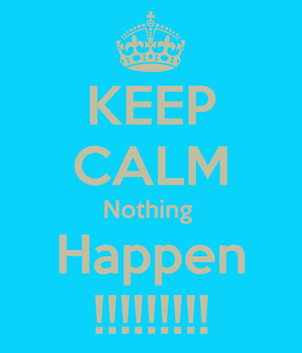 KEEP CALM Nothing  Happen !!!!!!!!!