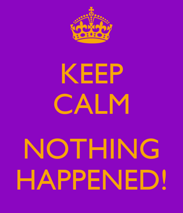 KEEP CALM  NOTHING HAPPENED!