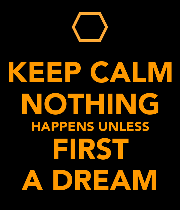 KEEP CALM NOTHING HAPPENS UNLESS FIRST A DREAM