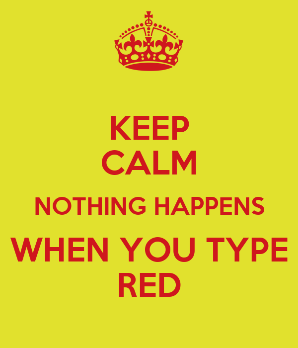 KEEP CALM NOTHING HAPPENS WHEN YOU TYPE RED
