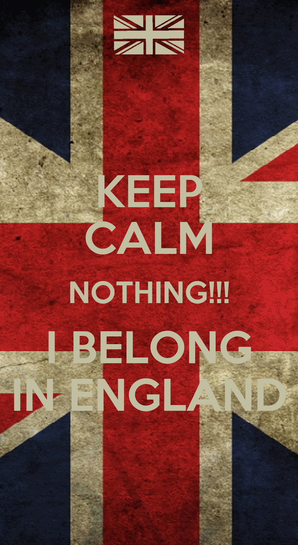 KEEP CALM NOTHING!!! I BELONG IN ENGLAND