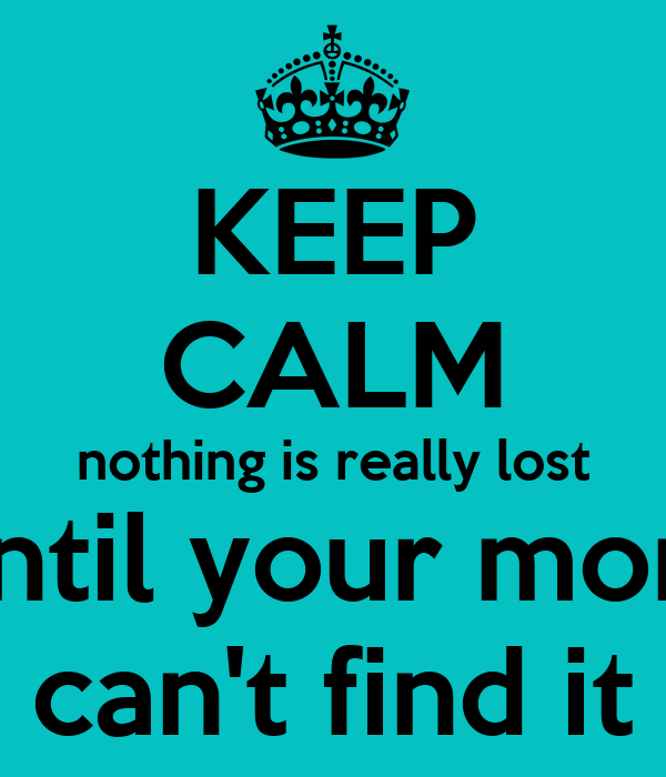 KEEP CALM nothing is really lost until your mom can't find it