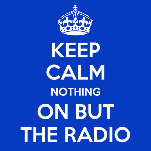 KEEP CALM NOTHING ON BUT THE RADIO