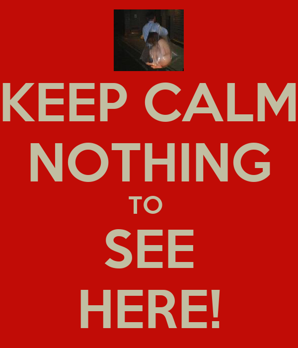 KEEP CALM NOTHING TO  SEE HERE!