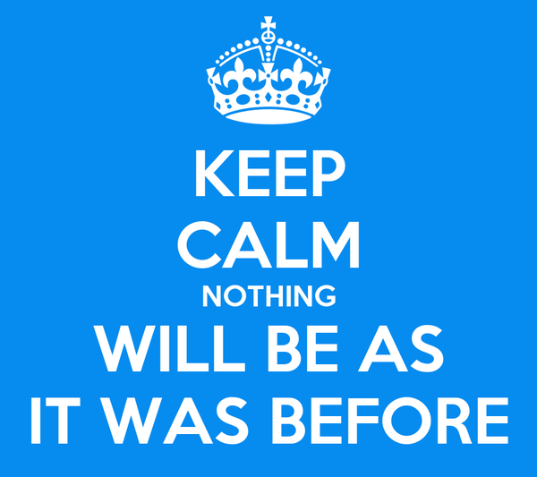 KEEP CALM NOTHING WILL BE AS IT WAS BEFORE