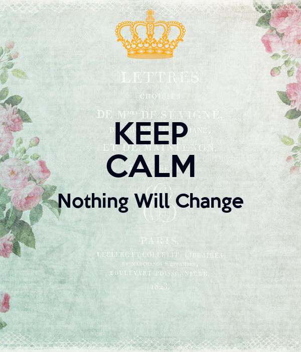 KEEP CALM Nothing Will Change