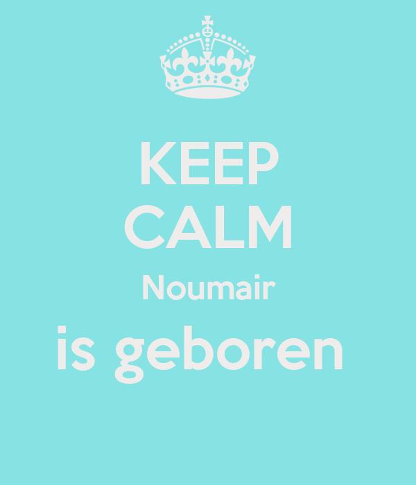 KEEP CALM Noumair is geboren