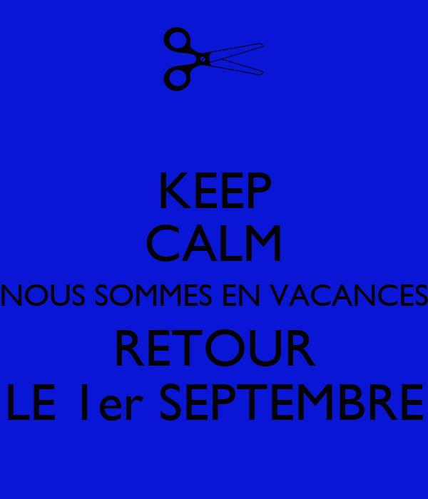 KEEP CALM NOUS SOMMES EN VACANCES RETOUR LE 1er SEPTEMBRE