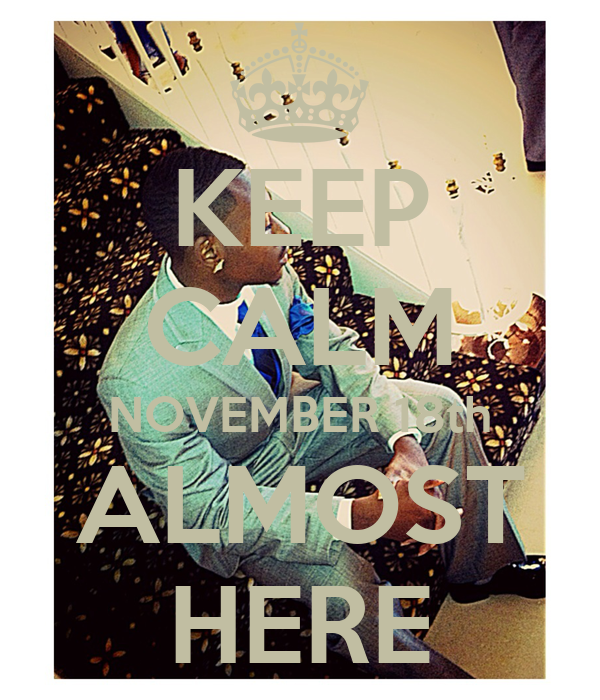 KEEP CALM NOVEMBER 18th ALMOST HERE
