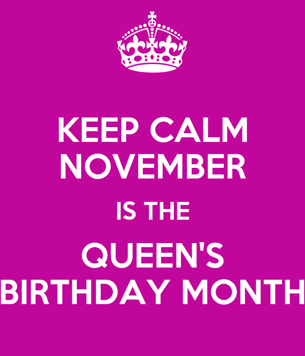 KEEP CALM NOVEMBER IS THE QUEEN'S BIRTHDAY MONTH