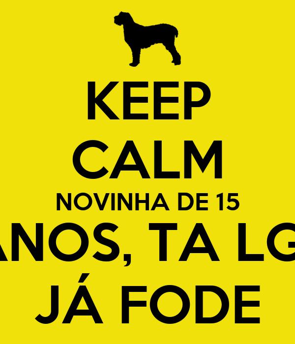 KEEP CALM NOVINHA DE 15  ANOS, TA LGD JÁ FODE