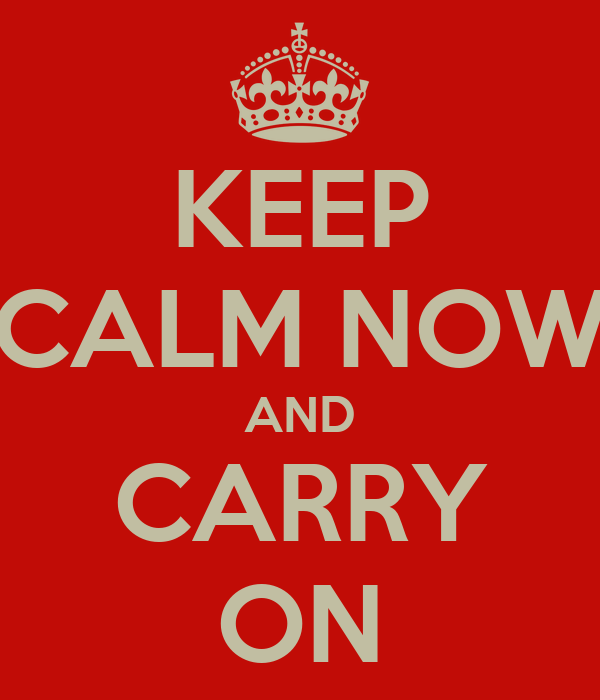 KEEP CALM NOW AND CARRY ON
