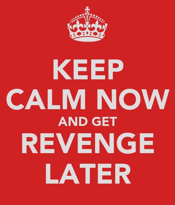KEEP CALM NOW AND GET REVENGE LATER