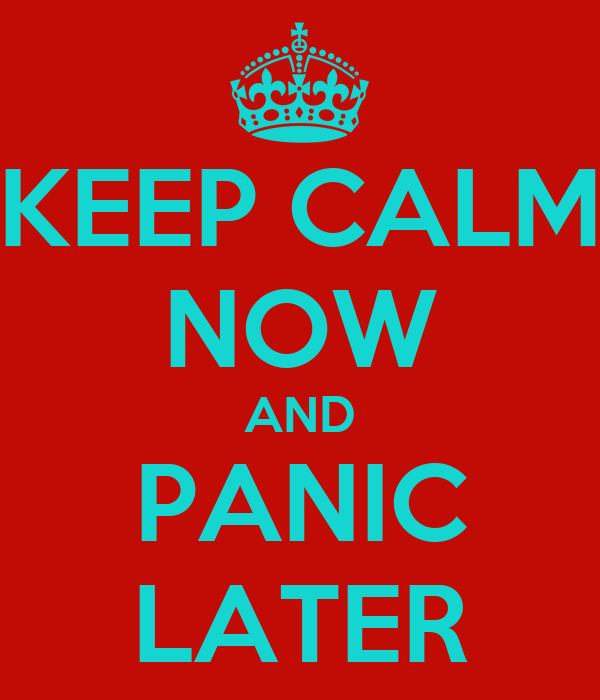 KEEP CALM NOW AND PANIC LATER