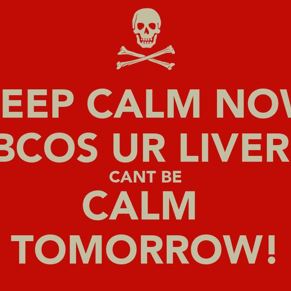 KEEP CALM NOW BCOS UR LIVER  CANT BE CALM  TOMORROW!