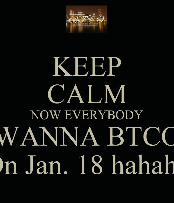 KEEP CALM NOW EVERYBODY WANNA BTCO On Jan. 18 hahaha