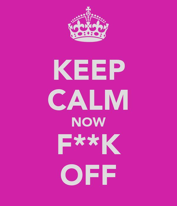 KEEP CALM NOW F**K OFF