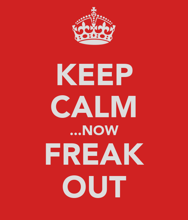 KEEP CALM ...NOW FREAK OUT