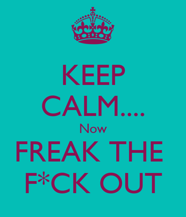KEEP CALM.... Now FREAK THE  F*CK OUT