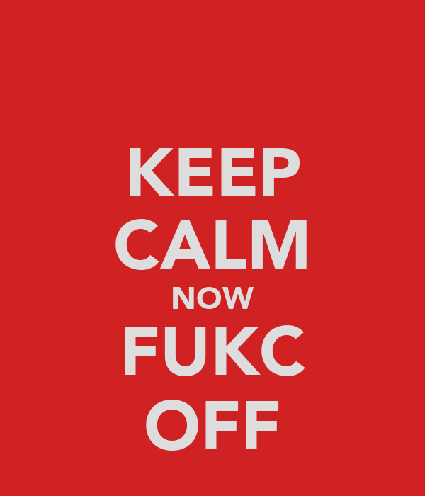 KEEP CALM NOW FUKC OFF