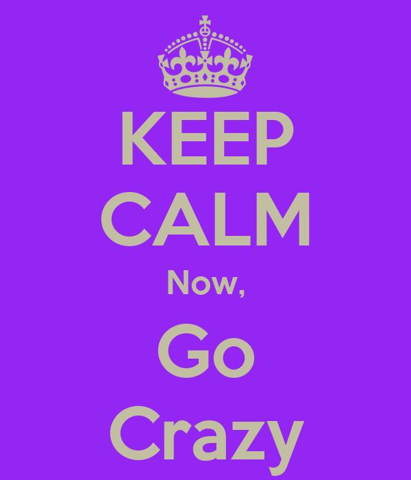 KEEP CALM Now, Go Crazy