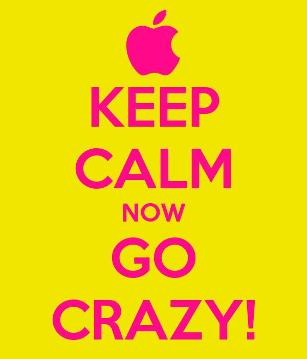 KEEP CALM NOW GO CRAZY!