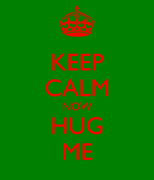 KEEP CALM NOW HUG ME