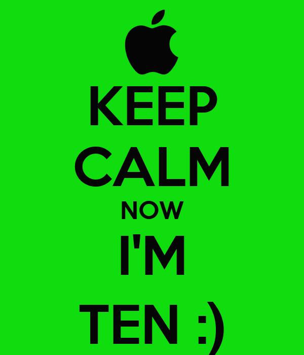 KEEP CALM NOW I'M TEN :)