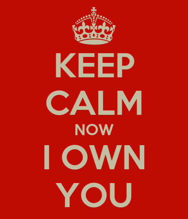 KEEP CALM NOW I OWN YOU