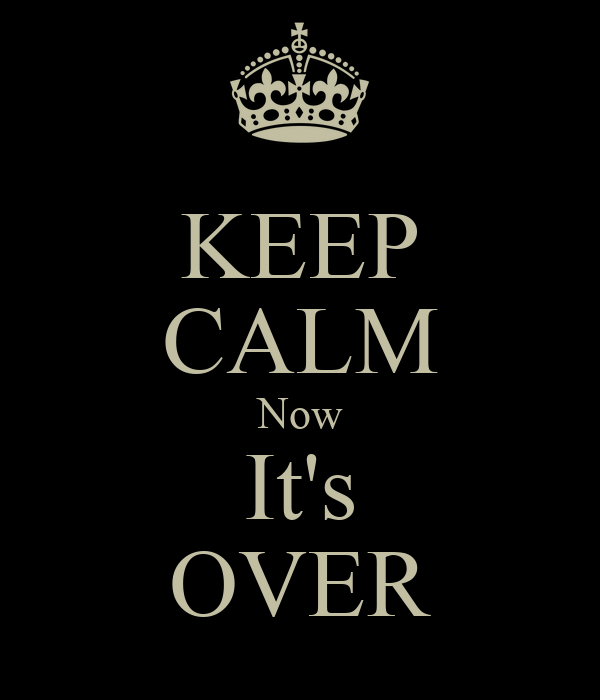 KEEP CALM Now It's OVER