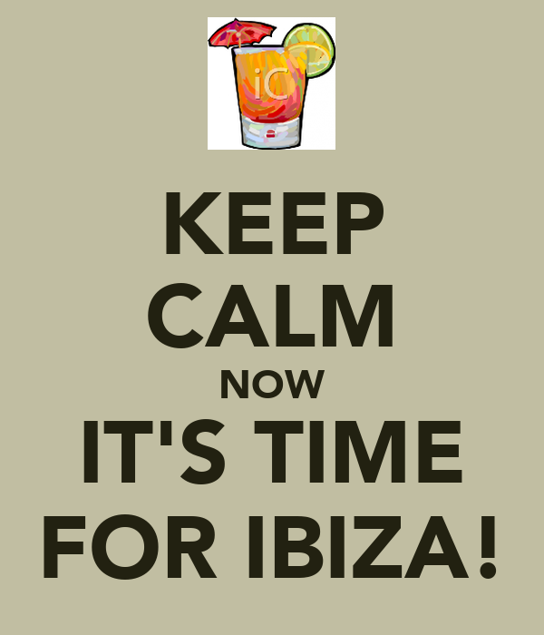 KEEP CALM NOW IT'S TIME FOR IBIZA!