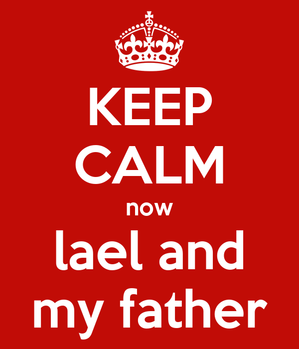 KEEP CALM now  lael and  my father