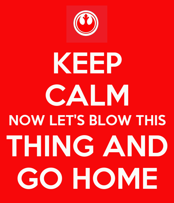 KEEP CALM NOW LET'S BLOW THIS THING AND GO HOME