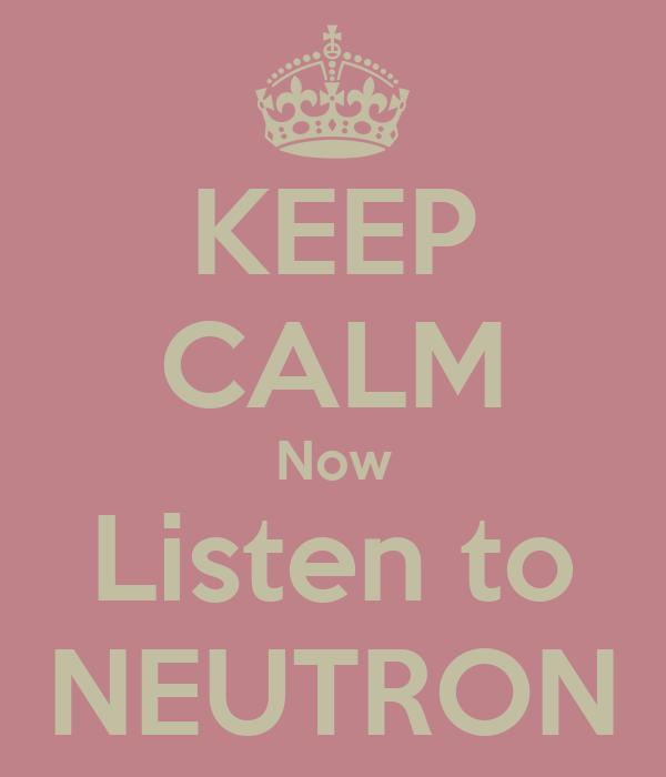 KEEP CALM Now Listen to NEUTRON