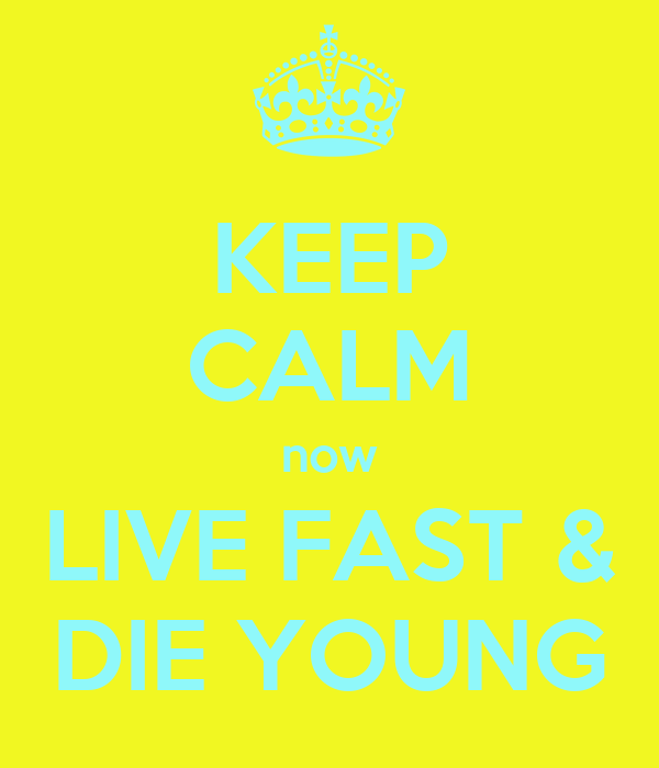 KEEP CALM now LIVE FAST & DIE YOUNG