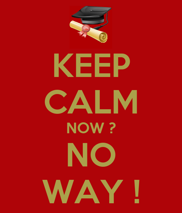 KEEP CALM NOW ? NO WAY !