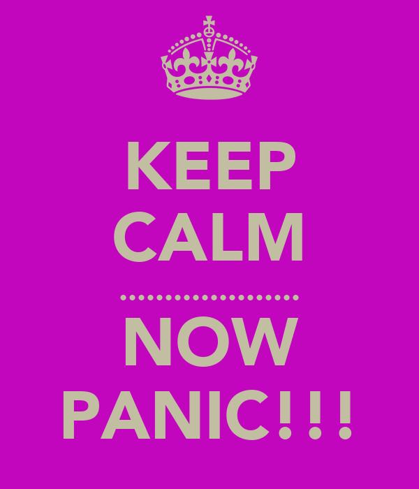 KEEP CALM .................... NOW PANIC!!!