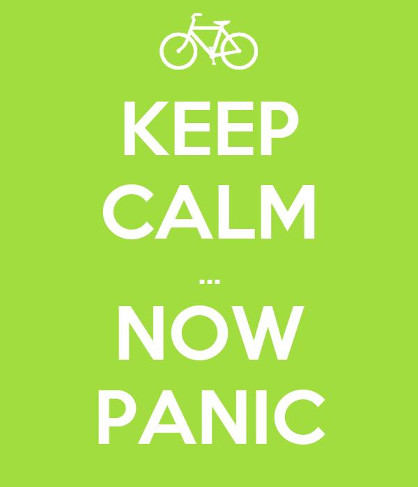 KEEP CALM ... NOW PANIC