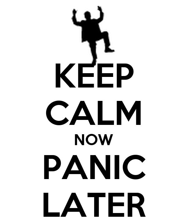 KEEP CALM NOW PANIC LATER
