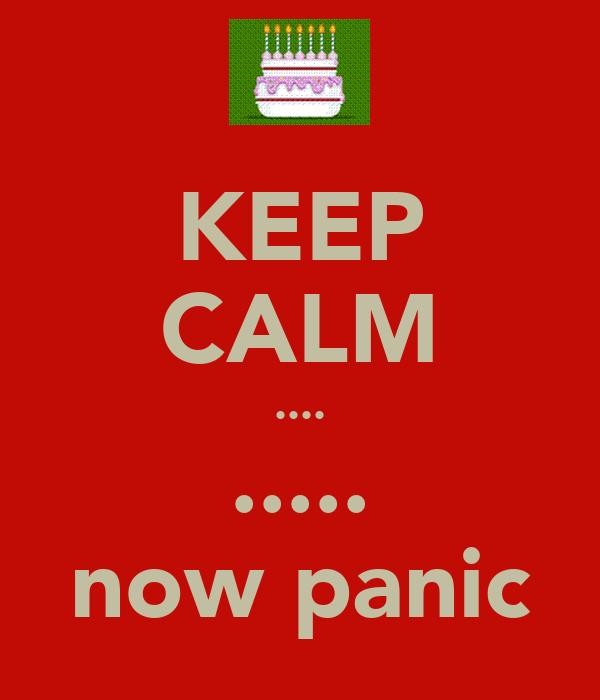 KEEP CALM .... ..... now panic