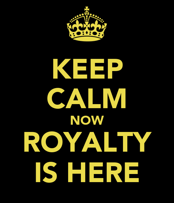 KEEP CALM NOW ROYALTY IS HERE