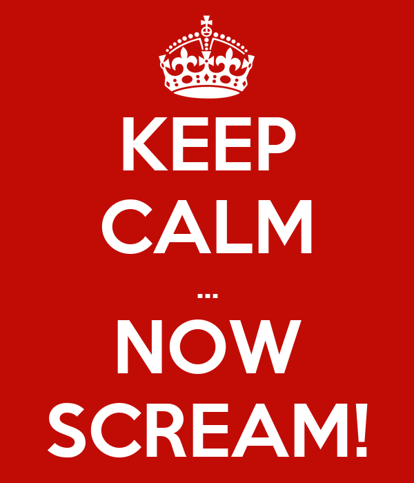 KEEP CALM ... NOW SCREAM!